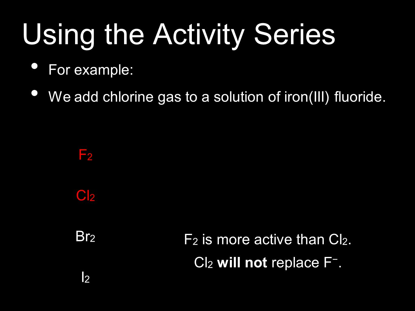 Using the Activity Series For example: We add chlorine gas to a solution of iron(III) fluoride. Cl 2 will not replace F −. F2F2 Cl 2 Br 2 I2I2 F 2 is