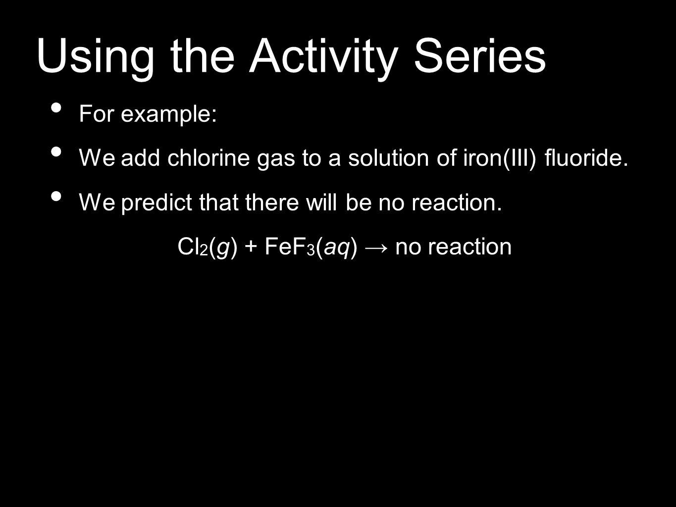 Using the Activity Series For example: We add chlorine gas to a solution of iron(III) fluoride. We predict that there will be no reaction. Cl 2 (g) +