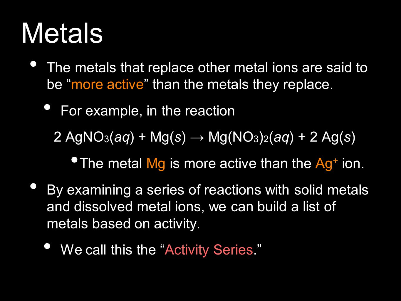 """Metals The metals that replace other metal ions are said to be """"more active"""" than the metals they replace. For example, in the reaction 2 AgNO 3 (aq)"""