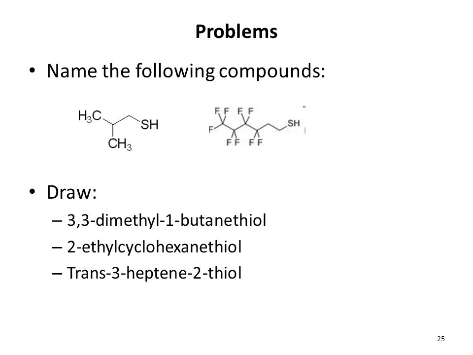 Problems Name the following compounds: Draw: – 3,3-dimethyl-1-butanethiol – 2-ethylcyclohexanethiol – Trans-3-heptene-2-thiol 25