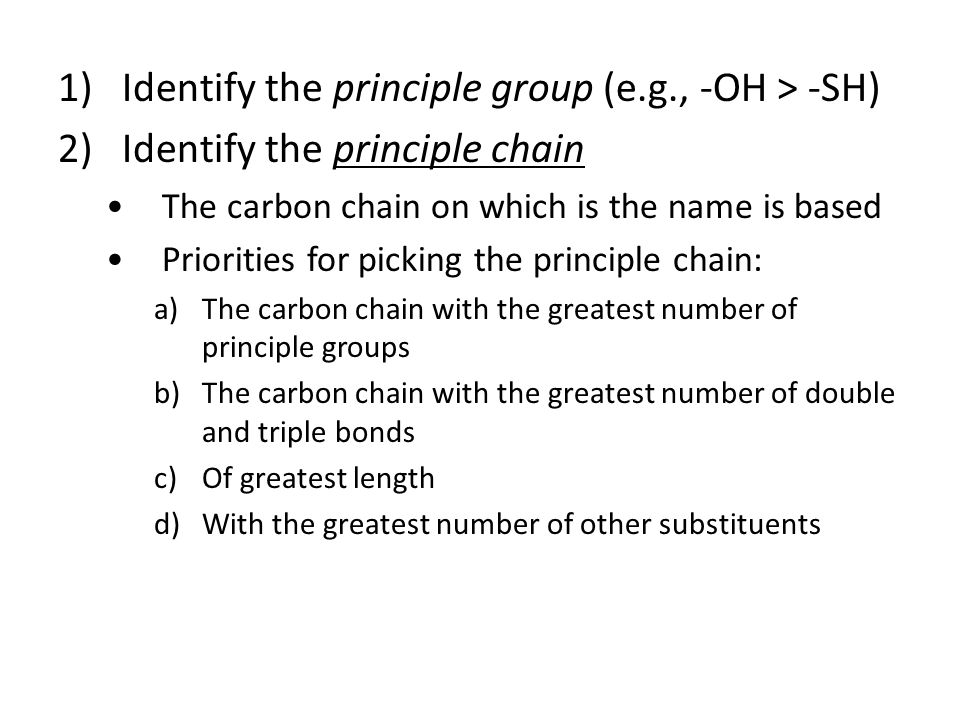 1)Identify the principle group (e.g., -OH > -SH) 2)Identify the principle chain The carbon chain on which is the name is based Priorities for picking the principle chain: a)The carbon chain with the greatest number of principle groups b)The carbon chain with the greatest number of double and triple bonds c)Of greatest length d)With the greatest number of other substituents