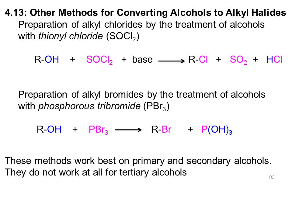 93 4.13: Other Methods for Converting Alcohols to Alkyl Halides Preparation of alkyl chlorides by the treatment of alcohols with thionyl chloride (SOCl 2 ) R-OH + SOCl 2 + base R-Cl + SO 2 + HCl Preparation of alkyl bromides by the treatment of alcohols with phosphorous tribromide (PBr 3 ) R-OH + PBr 3 R-Br + P(OH) 3 These methods work best on primary and secondary alcohols.