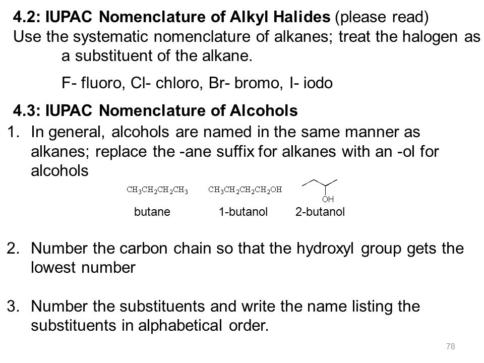 78 4.2: IUPAC Nomenclature of Alkyl Halides (please read) Use the systematic nomenclature of alkanes; treat the halogen as a substituent of the alkane.
