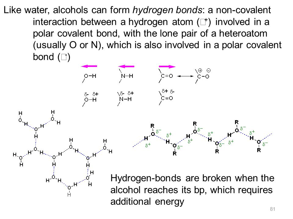 81 Like water, alcohols can form hydrogen bonds: a non-covalent interaction between a hydrogen atom (  + ) involved in a polar covalent bond, with the lone pair of a heteroatom (usually O or N), which is also involved in a polar covalent bond (  - ) Hydrogen-bonds are broken when the alcohol reaches its bp, which requires additional energy
