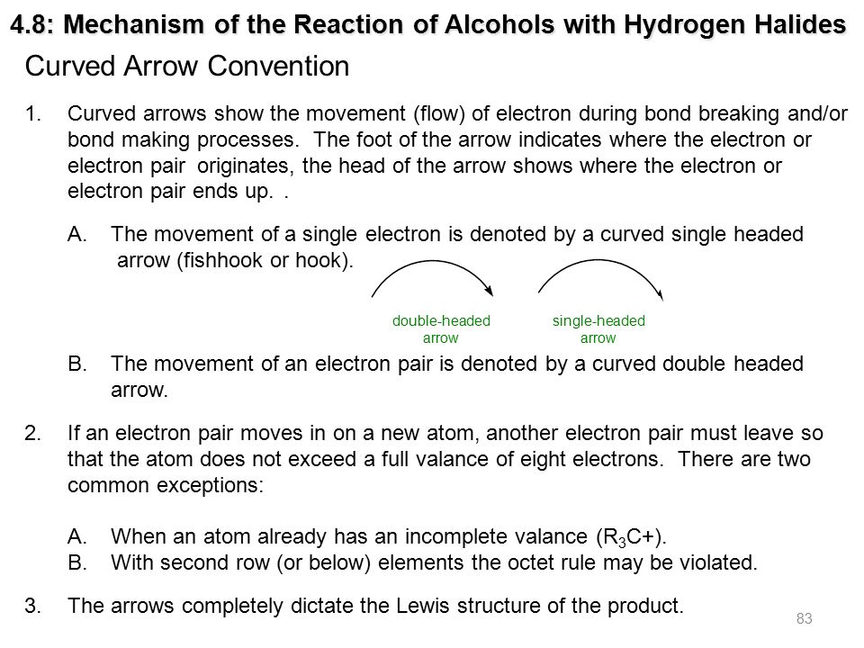 83 4.8: Mechanism of the Reaction of Alcohols with Hydrogen Halides Curved Arrow Convention 1.Curved arrows show the movement (flow) of electron during bond breaking and/or bond making processes.