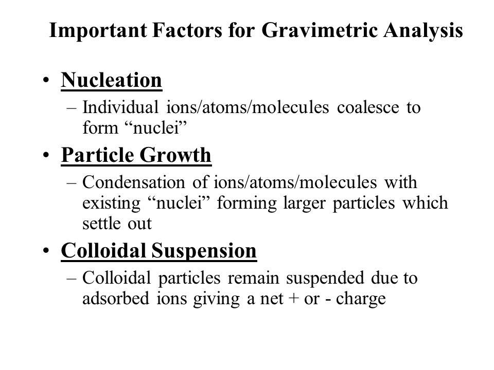 Important Factors for Gravimetric Analysis Nucleation –Individual ions/atoms/molecules coalesce to form nuclei Particle Growth –Condensation of ions/atoms/molecules with existing nuclei forming larger particles which settle out Colloidal Suspension –Colloidal particles remain suspended due to adsorbed ions giving a net + or - charge