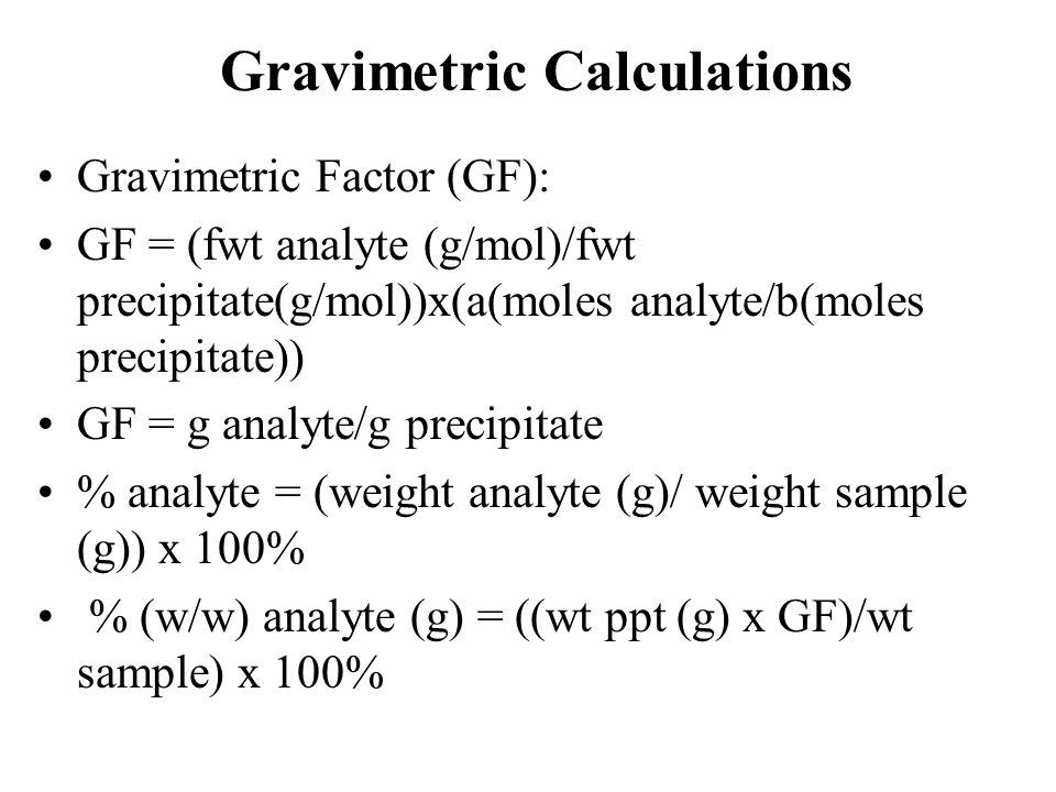 Gravimetric Calculations Gravimetric Factor (GF): GF = (fwt analyte (g/mol)/fwt precipitate(g/mol))x(a(moles analyte/b(moles precipitate)) GF = g analyte/g precipitate % analyte = (weight analyte (g)/ weight sample (g)) x 100% % (w/w) analyte (g) = ((wt ppt (g) x GF)/wt sample) x 100%