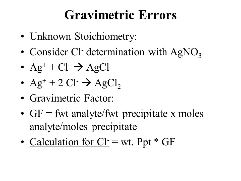 Gravimetric Errors Unknown Stoichiometry: Consider Cl - determination with AgNO 3 Ag + + Cl -  AgCl Ag + + 2 Cl -  AgCl 2 Gravimetric Factor: GF = fwt analyte/fwt precipitate x moles analyte/moles precipitate Calculation for Cl - = wt.