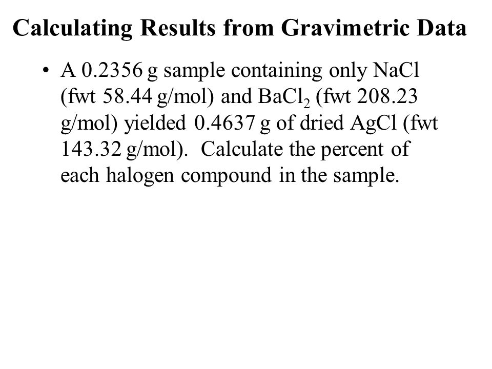 Calculating Results from Gravimetric Data A 0.2356 g sample containing only NaCl (fwt 58.44 g/mol) and BaCl 2 (fwt 208.23 g/mol) yielded 0.4637 g of dried AgCl (fwt 143.32 g/mol).