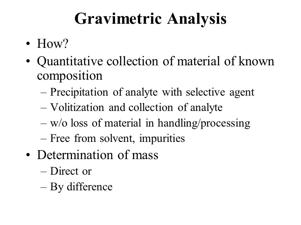Gravimetric Analysis Precipitation Techniques –Add precipitating reagent to sample solution –Reacts with analyte to form insoluble material –Precipitate has known composition or can be converted to known composition Precipitate handling involves –Quantitative collection (no losses) –Isolation of pure product Measure mass of precipitate Calculation of original analyte content (concentration)