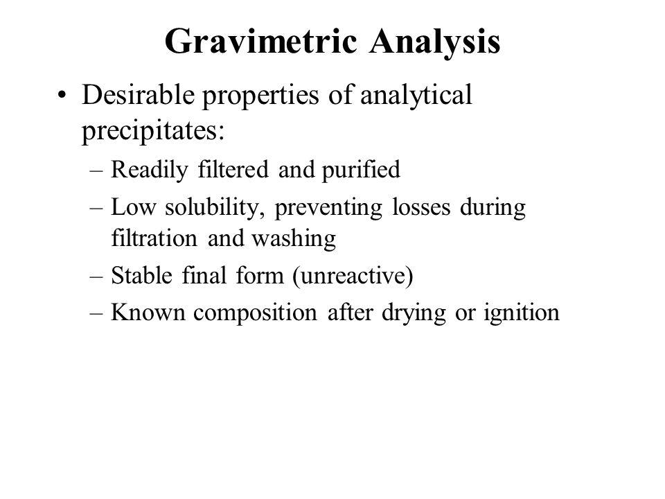 Gravimetric Analysis Precipitating reagents: Selective Ag + + Halides (X - )  AgX (s) Ag + + CNS -  AgCNS (s) Specific Dimethylglyoxime (DMG) 2 DMG + Ni 2+  Ni(DMG) 2(s) + 2 H +