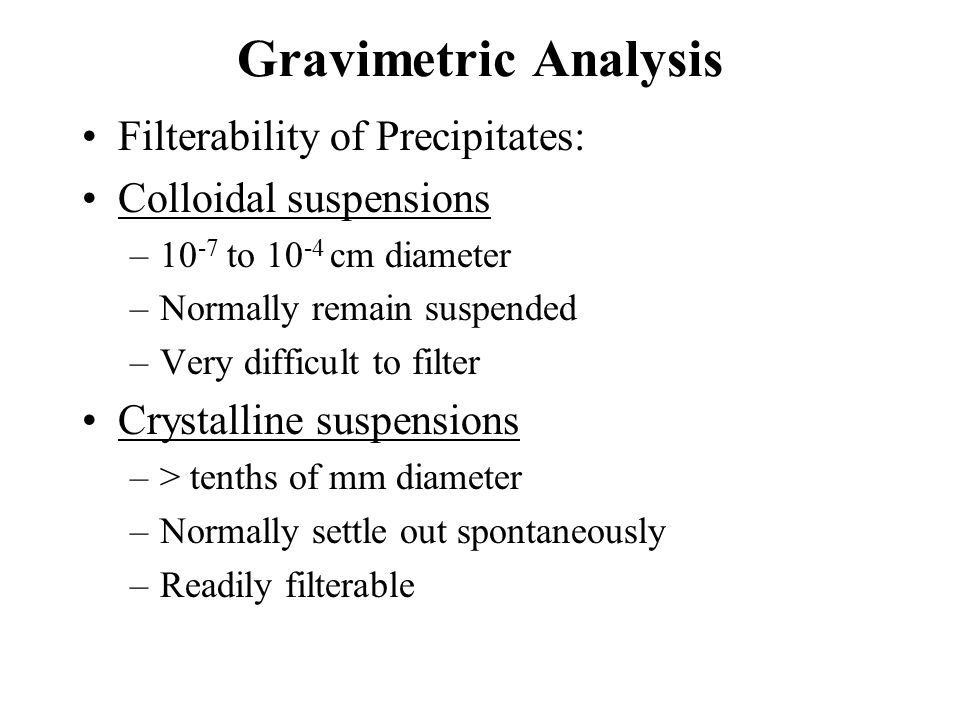 Gravimetric Errors Unknown Stoichiometry: Consider Cl - determination with AgNO 3 Ag + + Cl -  AgCl Ag + + 2 Cl -  AgCl 2 Gravimetric Factor: GF = fwt analyte/fwt precipitate x moles analyte/moles precipitate Calculation for Cl - = wt.