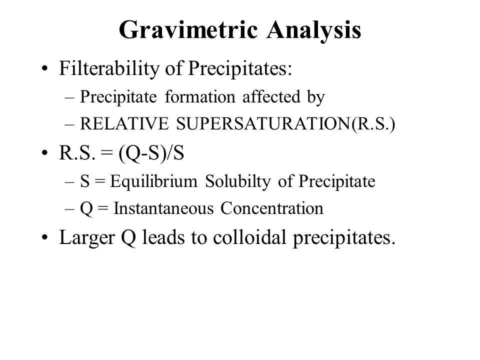 Gravimetric Analysis Filterability of Precipitates: –Precipitate formation affected by –RELATIVE SUPERSATURATION(R.S.) R.S.