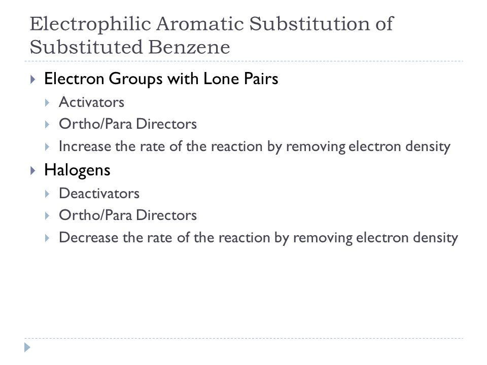 Electrophilic Aromatic Substitution of Substituted Benzene  Electron Groups with Lone Pairs  Activators  Ortho/Para Directors  Increase the rate of the reaction by removing electron density  Halogens  Deactivators  Ortho/Para Directors  Decrease the rate of the reaction by removing electron density