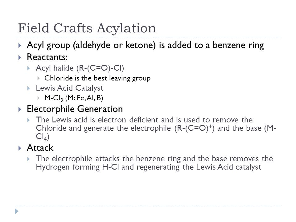 Field Crafts Acylation  Acyl group (aldehyde or ketone) is added to a benzene ring  Reactants:  Acyl halide (R-(C=O)-Cl)  Chloride is the best leaving group  Lewis Acid Catalyst  M-Cl 3 (M: Fe, Al, B)  Electorphile Generation  The Lewis acid is electron deficient and is used to remove the Chloride and generate the electrophile (R-(C=O) + ) and the base (M- Cl 4 )  Attack  The electrophile attacks the benzene ring and the base removes the Hydrogen forming H-Cl and regenerating the Lewis Acid catalyst