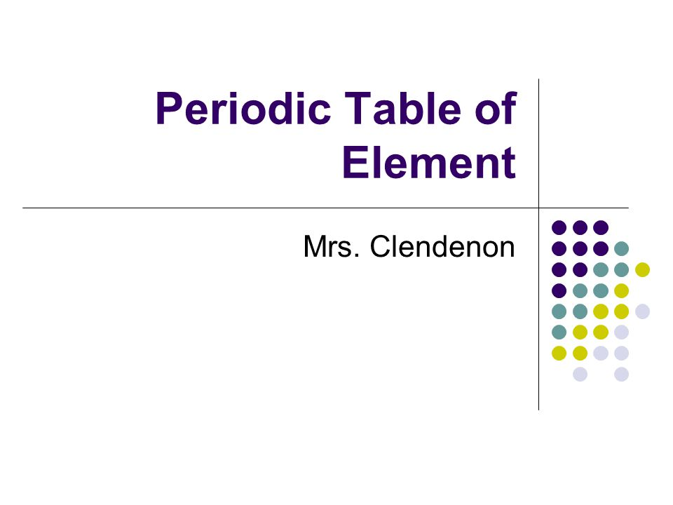 Periodic Table of Element Mrs. Clendenon