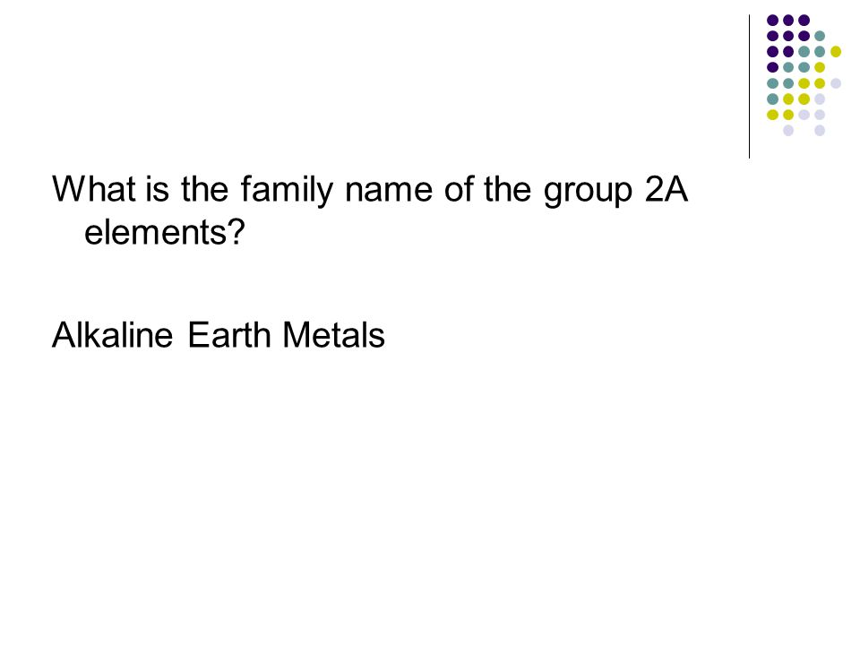 What is the family name of the group 2A elements? Alkaline Earth Metals