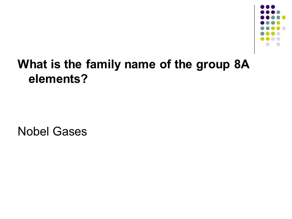 What is the family name of the group 8A elements? Nobel Gases