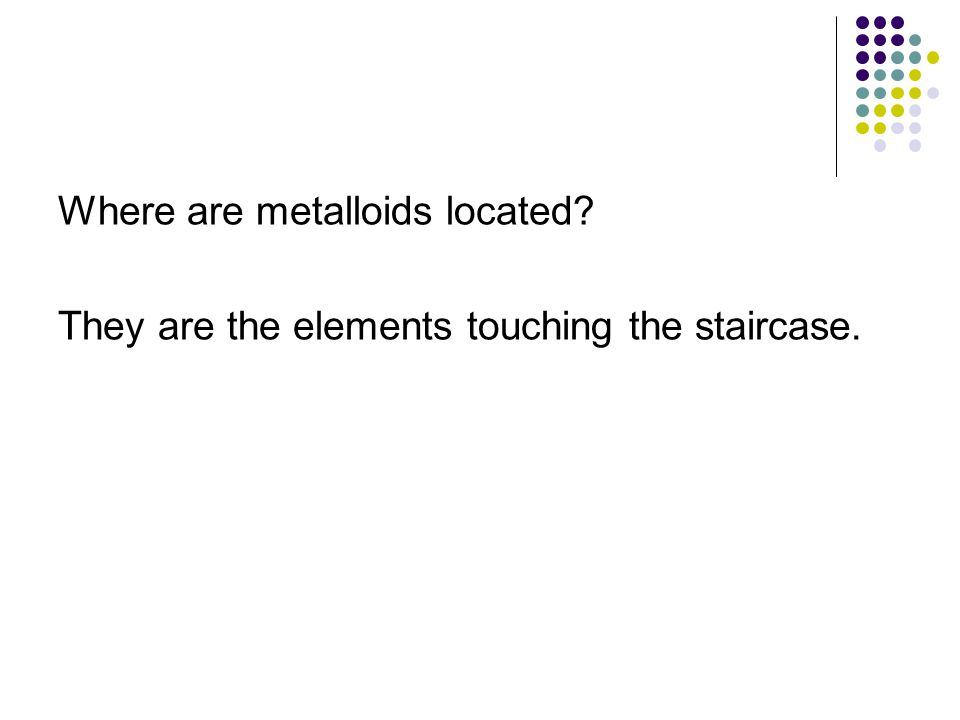Where are metalloids located? They are the elements touching the staircase.