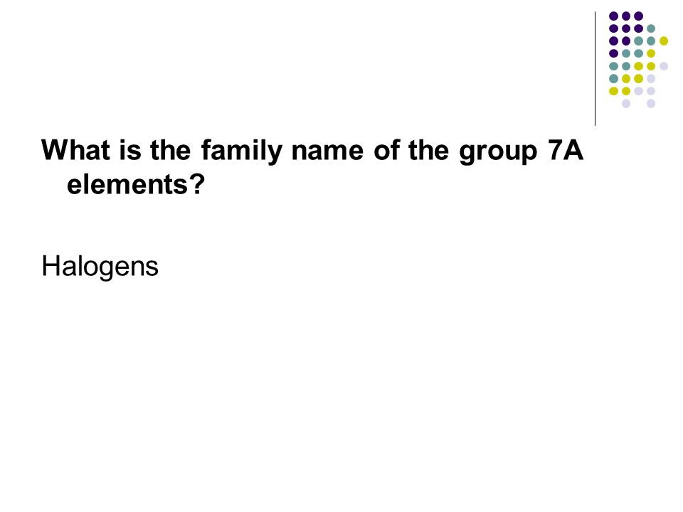 What is the family name of the group 7A elements? Halogens