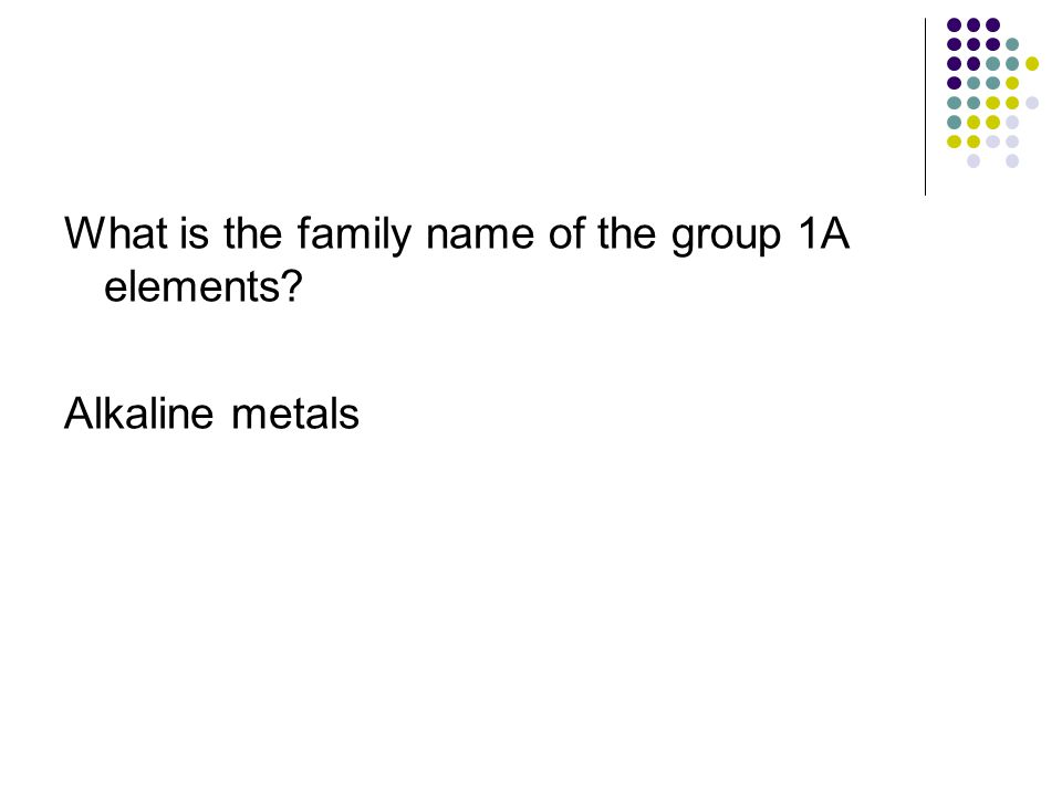 What is the family name of the group 1A elements? Alkaline metals