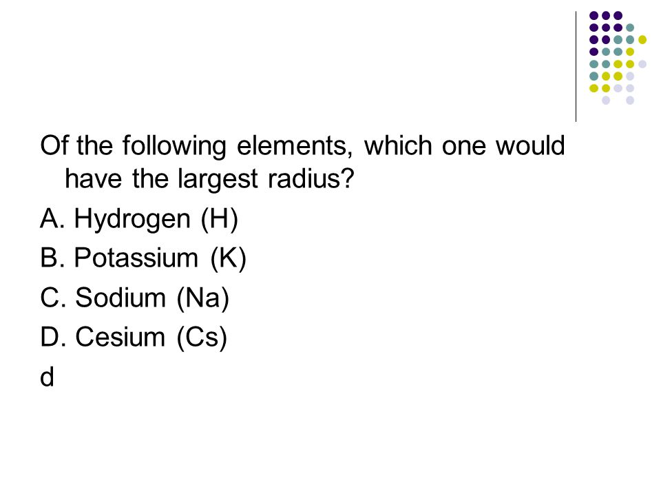 Of the following elements, which one would have the largest radius? A. Hydrogen (H) B. Potassium (K) C. Sodium (Na) D. Cesium (Cs) d