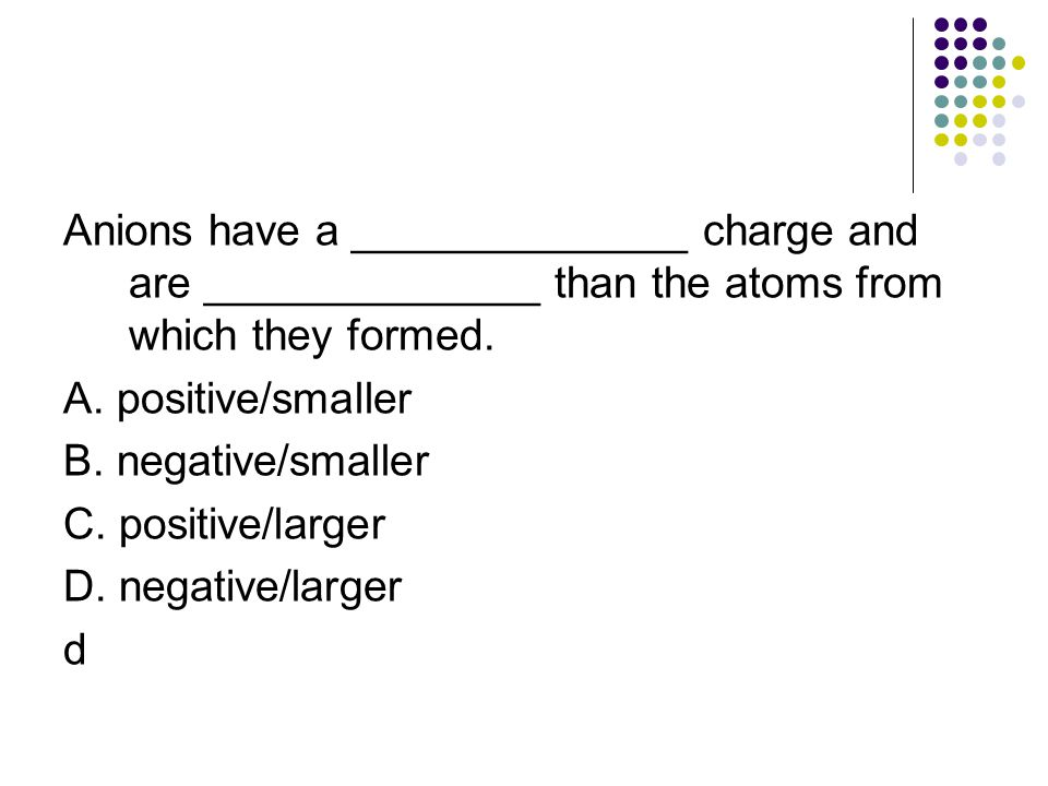Anions have a ______________ charge and are ______________ than the atoms from which they formed. A. positive/smaller B. negative/smaller C. positive/
