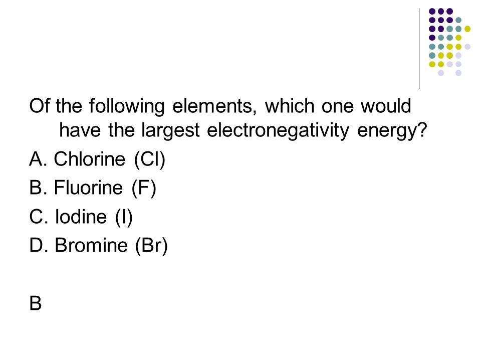 Of the following elements, which one would have the largest electronegativity energy? A. Chlorine (Cl) B. Fluorine (F) C. Iodine (I) D. Bromine (Br) B