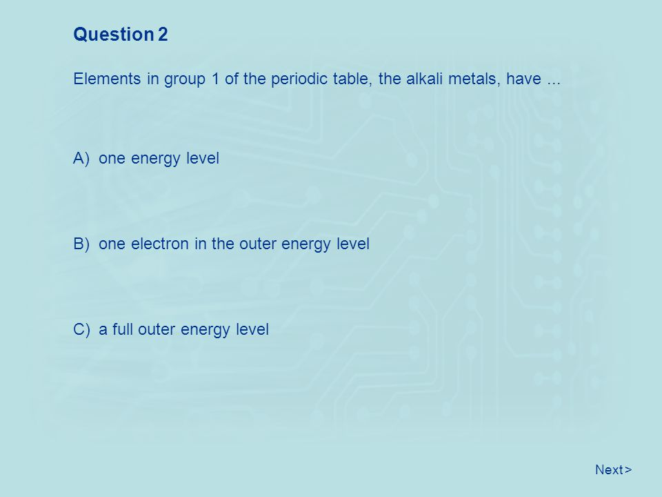 Next > Elements in group 1 of the periodic table, the alkali metals, have... Question 2 A) one energy level B) one electron in the outer energy level
