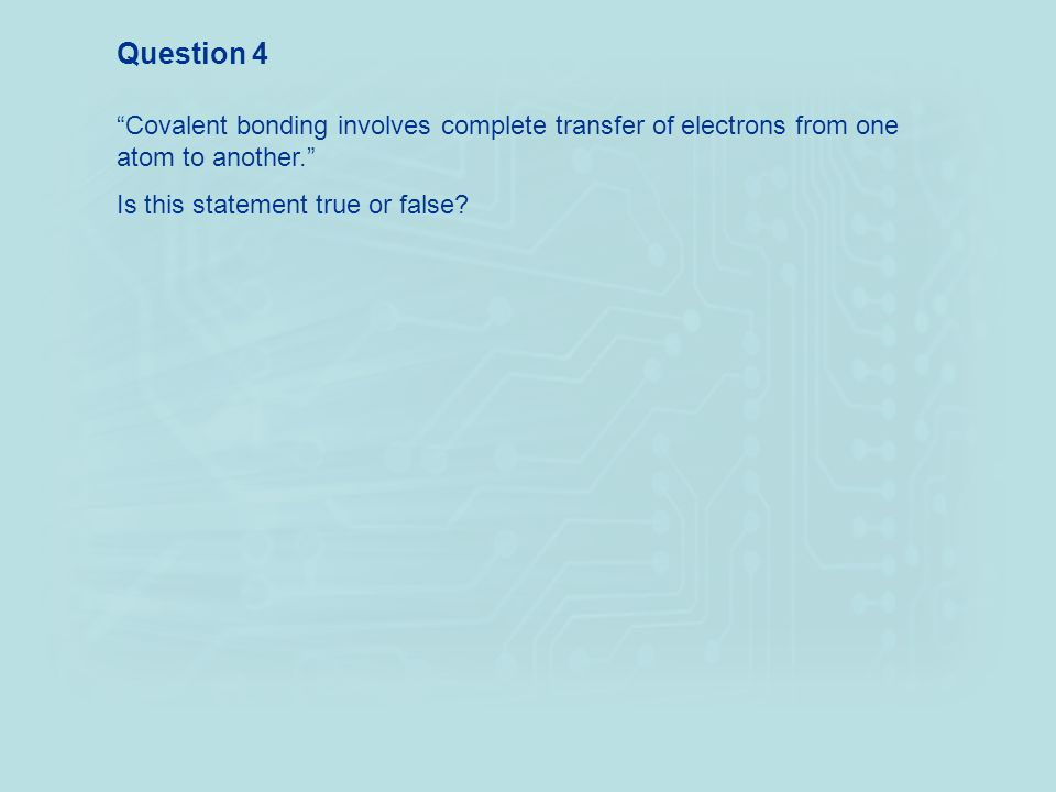 """""""Covalent bonding involves complete transfer of electrons from one atom to another."""" Is this statement true or false? Question 4"""