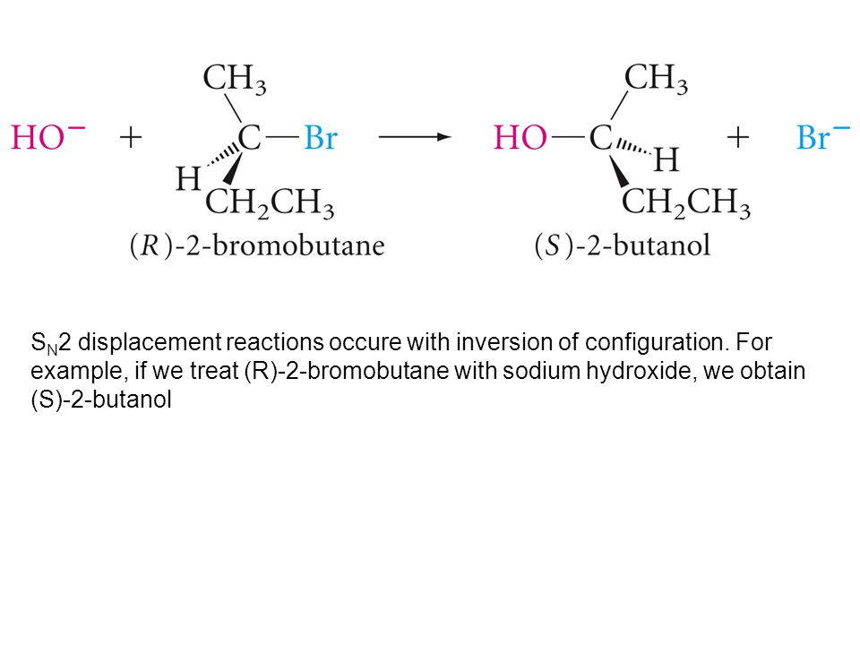 S N 2 displacement reactions occure with inversion of configuration. For example, if we treat (R)-2-bromobutane with sodium hydroxide, we obtain (S)-2