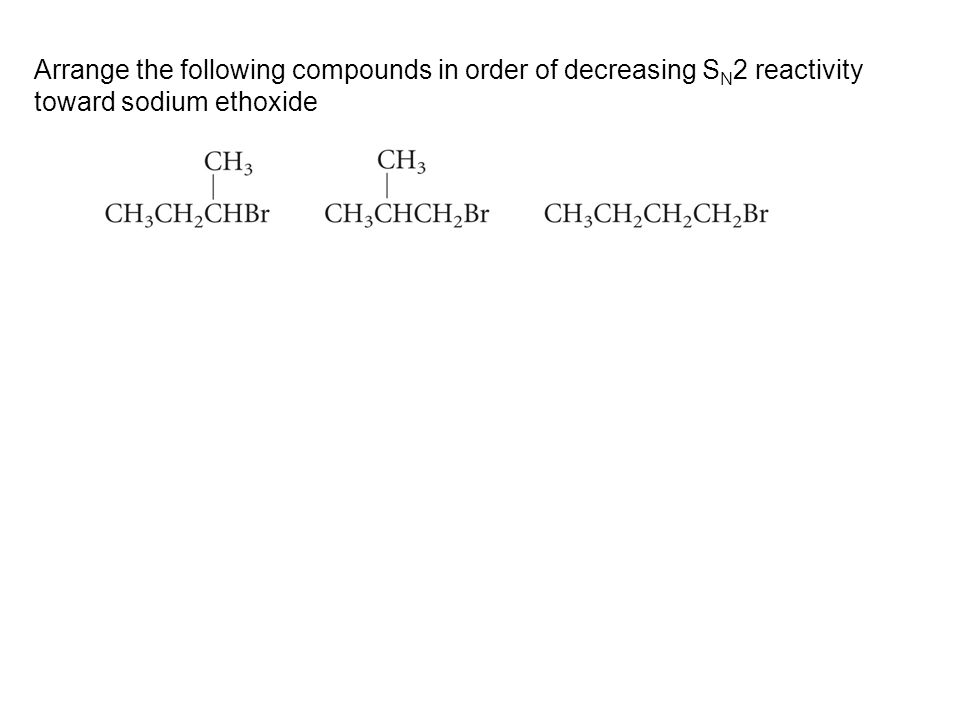 Arrange the following compounds in order of decreasing S N 2 reactivity toward sodium ethoxide