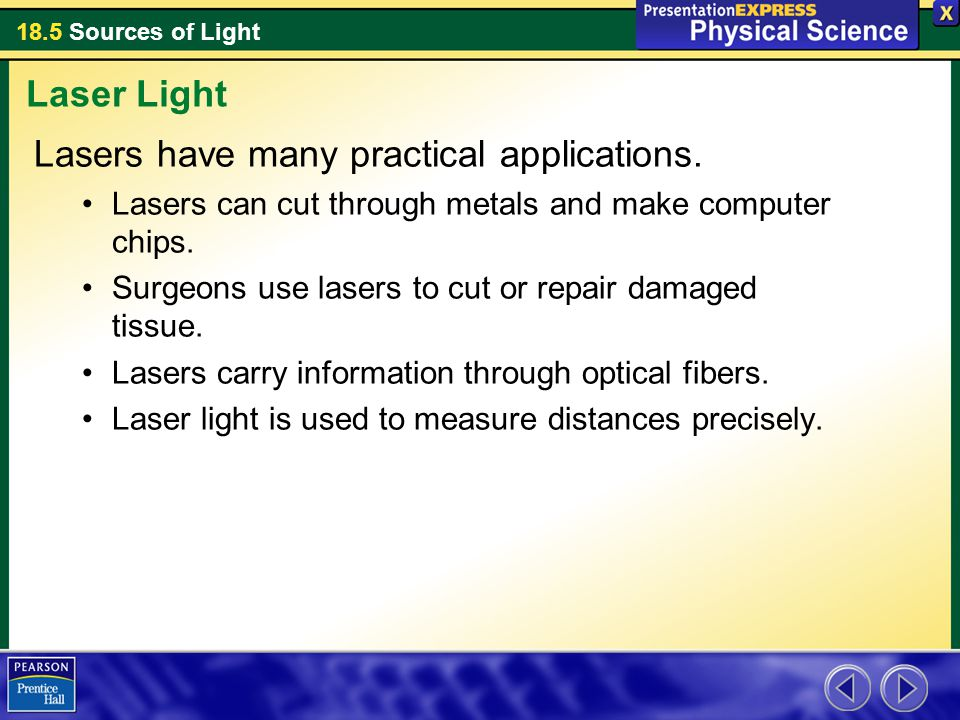 18.5 Sources of Light Lasers have many practical applications. Lasers can cut through metals and make computer chips. Surgeons use lasers to cut or re