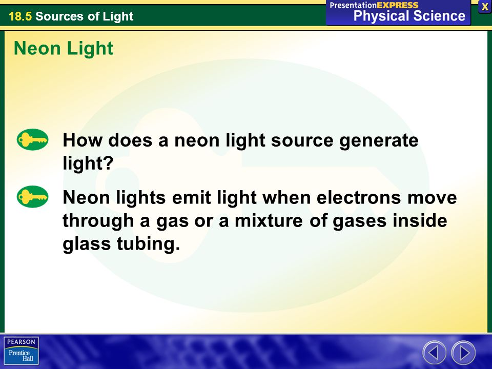 18.5 Sources of Light How does a neon light source generate light? Neon Light Neon lights emit light when electrons move through a gas or a mixture of