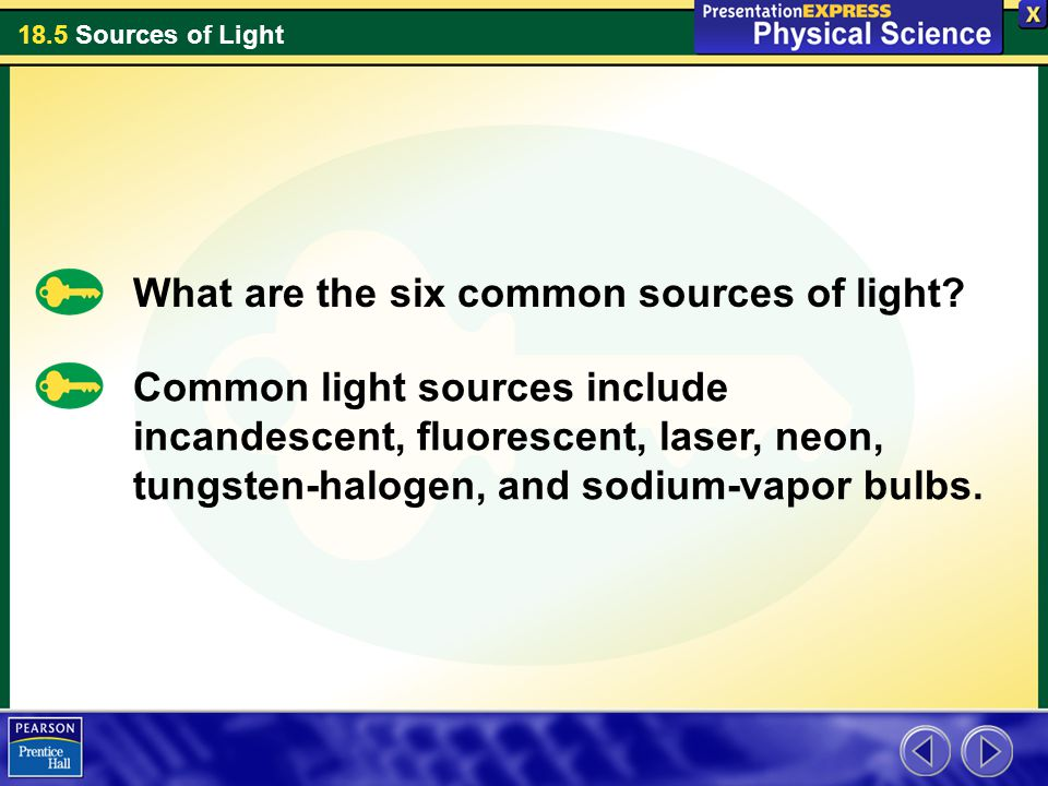 18.5 Sources of Light What are the six common sources of light? Common light sources include incandescent, fluorescent, laser, neon, tungsten-halogen,