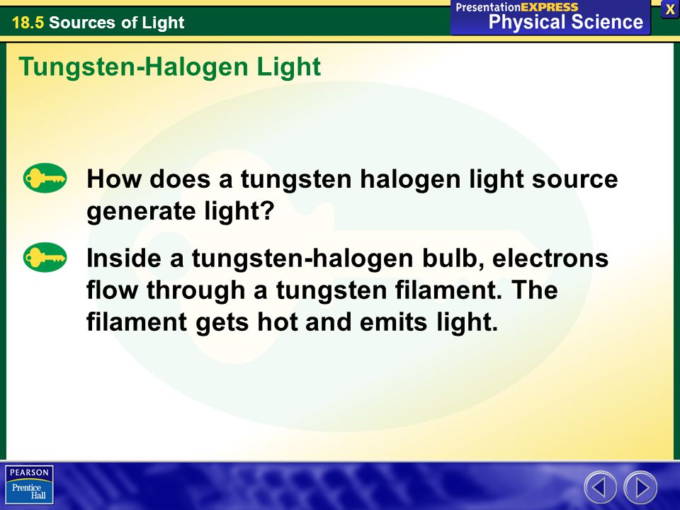 18.5 Sources of Light How does a tungsten halogen light source generate light? Tungsten-Halogen Light Inside a tungsten-halogen bulb, electrons flow t
