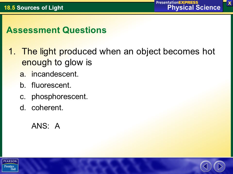 18.5 Sources of Light Assessment Questions 1.The light produced when an object becomes hot enough to glow is a.incandescent. b.fluorescent. c.phosphor