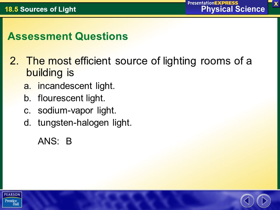 18.5 Sources of Light Assessment Questions 2.The most efficient source of lighting rooms of a building is a.incandescent light. b.flourescent light. c