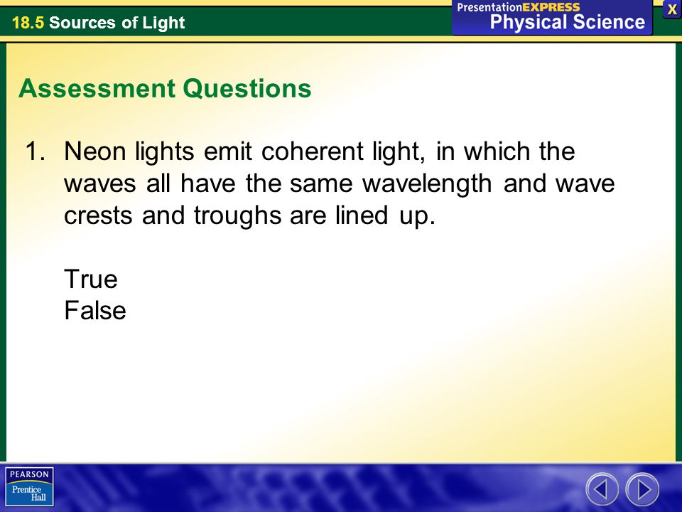 18.5 Sources of Light Assessment Questions 1.Neon lights emit coherent light, in which the waves all have the same wavelength and wave crests and trou