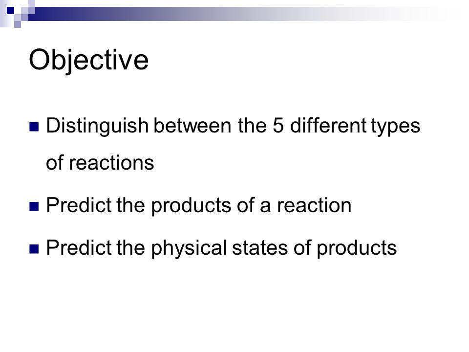 Objective Distinguish between the 5 different types of reactions Predict the products of a reaction Predict the physical states of products
