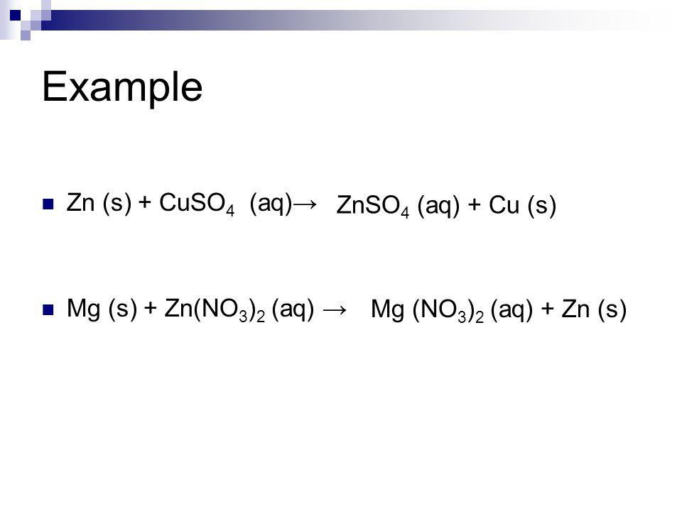 Example Zn (s) + CuSO 4 (aq)→ Mg (s) + Zn(NO 3 ) 2 (aq) → ZnSO 4 (aq) + Cu (s) Mg (NO 3 ) 2 (aq) + Zn (s)