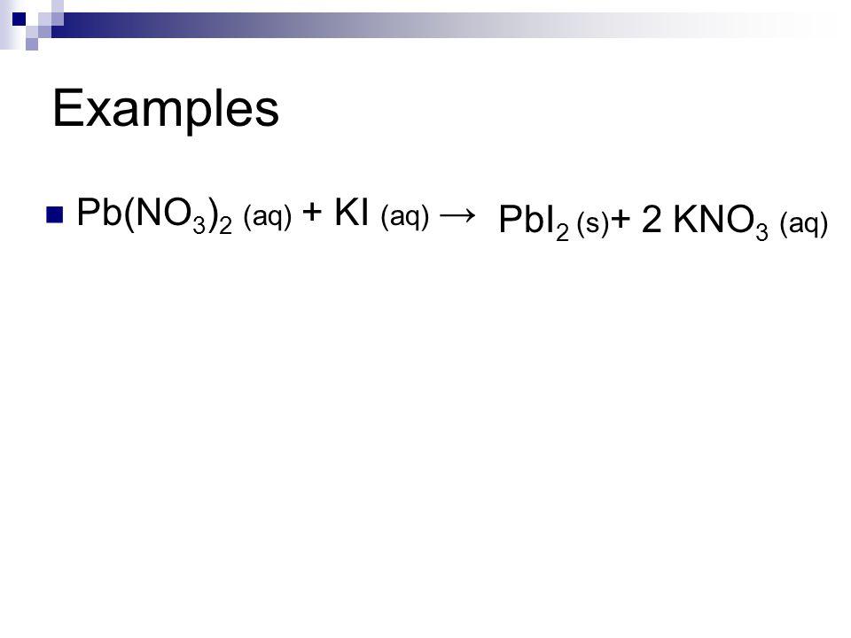 Examples Pb(NO 3 ) 2 (aq) + KI (aq) → PbI 2 (s) + 2 KNO 3 (aq)