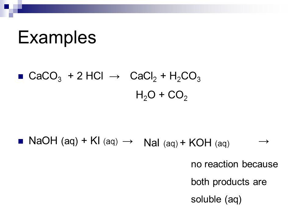Examples CaCO 3 + 2 HCl → NaOH (aq) + KI (aq) → → CaCl 2 + H 2 CO 3 H 2 O + CO 2 NaI (aq) + KOH (aq) no reaction because both products are soluble (aq
