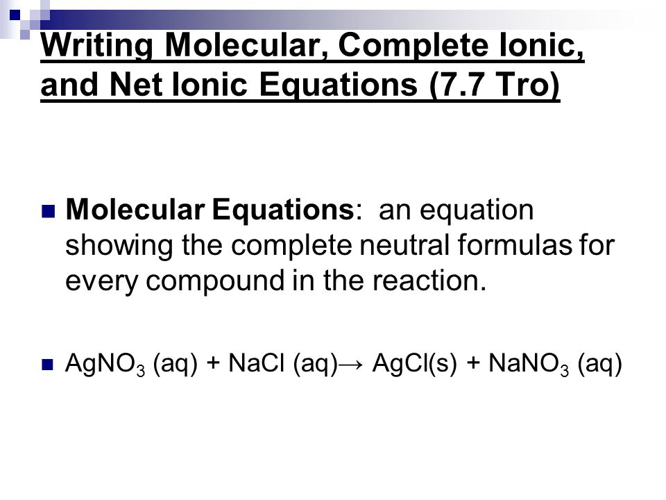 Writing Molecular, Complete Ionic, and Net Ionic Equations (7.7 Tro) Molecular Equations: an equation showing the complete neutral formulas for every