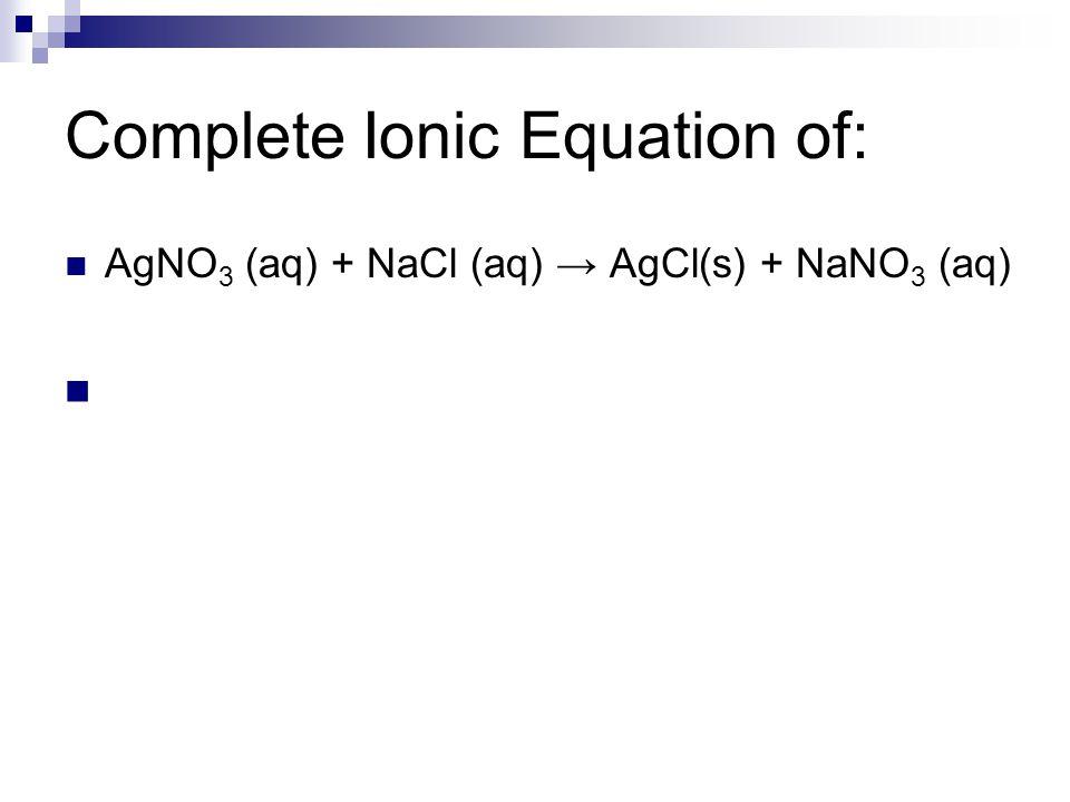 Complete Ionic Equation of: AgNO 3 (aq) + NaCl (aq) → AgCl(s) + NaNO 3 (aq)