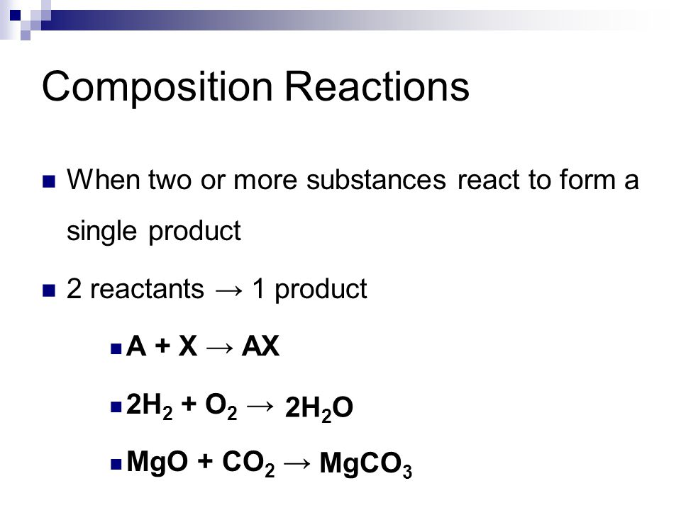 Composition Reactions When two or more substances react to form a single product 2 reactants → 1 product A + X → AX 2H 2 + O 2 → MgO + CO 2 → 2H 2 O M
