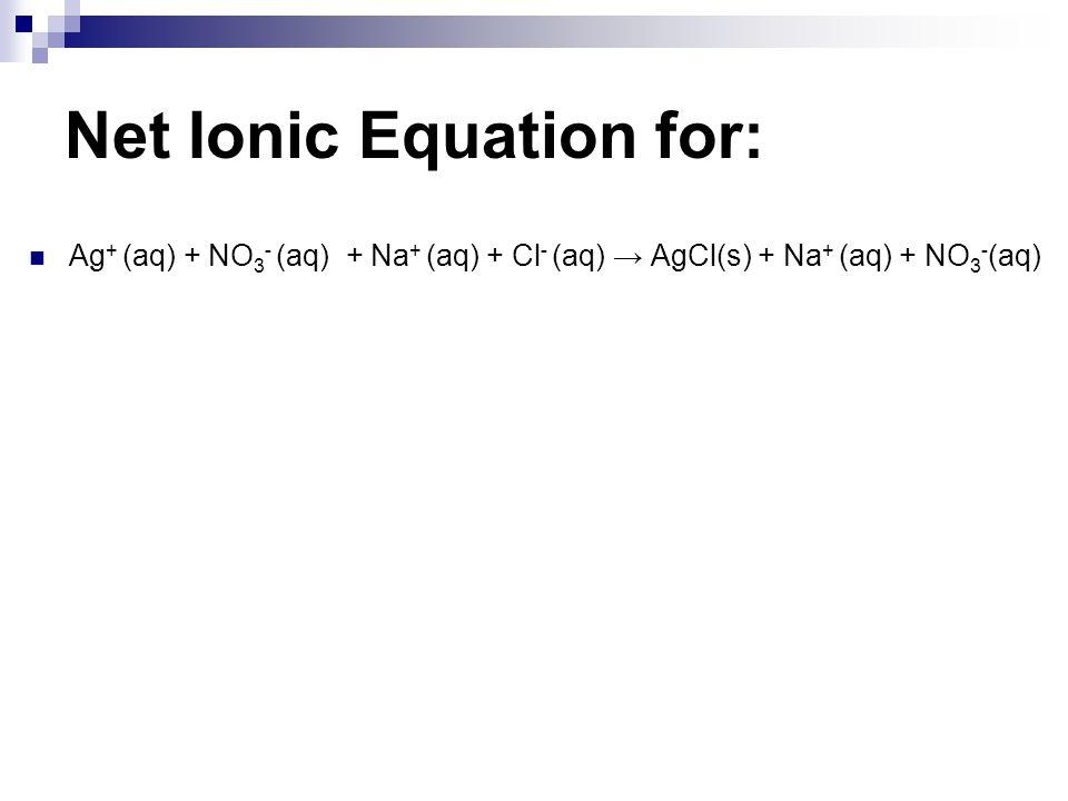 Net Ionic Equation for: Ag + (aq) + NO 3 - (aq) + Na + (aq) + Cl - (aq) → AgCl(s) + Na + (aq) + NO 3 - (aq)
