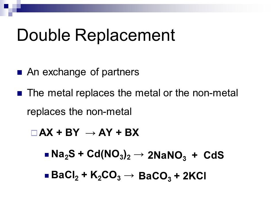 Double Replacement An exchange of partners The metal replaces the metal or the non-metal replaces the non-metal  AX + BY → AY + BX Na 2 S + Cd(NO 3 )