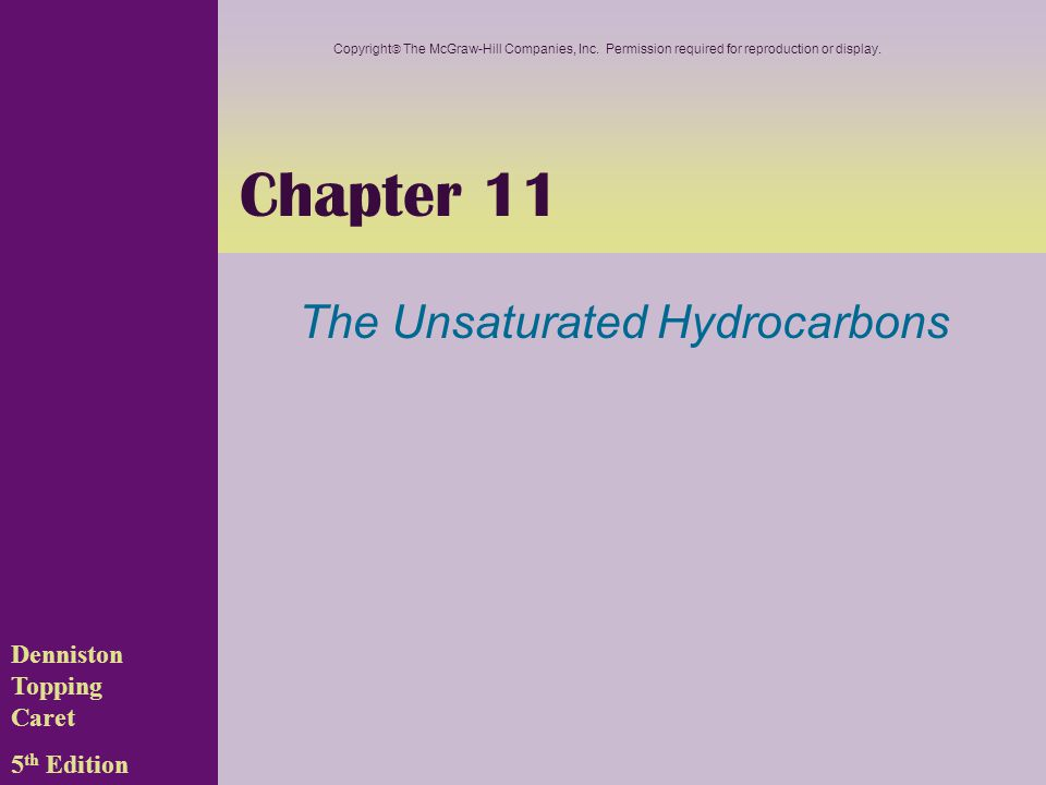 Chapter 11 The Unsaturated Hydrocarbons Denniston Topping Caret 5 th Edition Copyright  The McGraw-Hill Companies, Inc. Permission required for repro