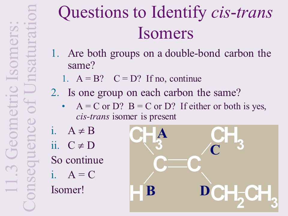 Questions to Identify cis-trans Isomers 1.Are both groups on a double-bond carbon the same? 1.A = B? C = D? If no, continue 2.Is one group on each car